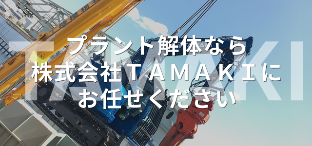 プラント解体なら株式会社TAMAKIにお任せください